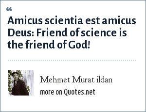 Mehmet Murat ildan: Amicus scientia est amicus Deus: Friend of science is the friend of God!
