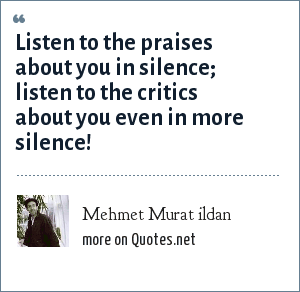 Mehmet Murat ildan: Listen to the praises about you in silence; listen to the critics about you even in more silence!