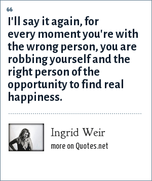 Ingrid Weir: I'll say it again, for every moment you're with the wrong person, you are robbing yourself and the right person of the opportunity to find real happiness.