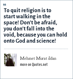 Mehmet Murat ildan: To quit religion is to start walking in the space! Don't be afraid, you don't fall into the void, because you can hold onto God and science!