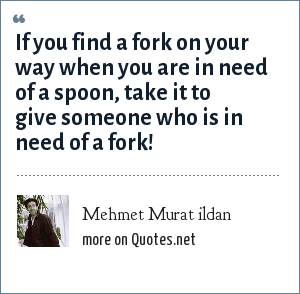 Mehmet Murat ildan: If you find a fork on your way when you are in need of a spoon, take it to give someone who is in need of a fork!