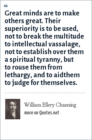 William Ellery Channing: Great minds are to make others great. Their superiority is to be used, not to break the multitude to intellectual vassalage, not to establish over them a spiritual tyranny, but to rouse them from lethargy, and to aidthem to judge for themselves.