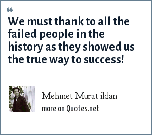 Mehmet Murat ildan: We must thank to all the failed people in the history as they showed us the true way to success!