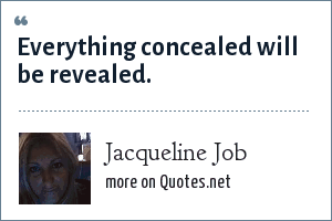 Jacqueline Job: Everything concealed will be revealed.