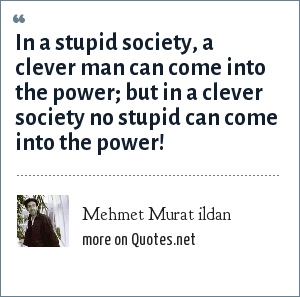 Mehmet Murat ildan: In a stupid society, a clever man can come into the power; but in a clever society no stupid can come into the power!