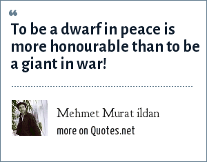 Mehmet Murat ildan: To be a dwarf in peace is more honourable than to be a giant in war!