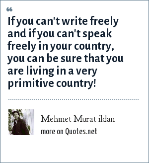 Mehmet Murat ildan: If you can't write freely and if you can't speak freely in your country, you can be sure that you are living in a very primitive country!