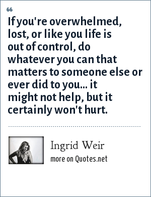 Ingrid Weir: If you're overwhelmed, lost, or like you life is out of control, do whatever you can that matters to someone else or ever did to you... it might not help, but it certainly won't hurt.