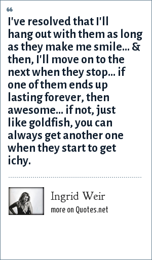 Ingrid Weir: I've resolved that I'll hang out with them as long as they make me smile... & then, I'll move on to the next when they stop... if one of them ends up lasting forever, then awesome... if not, just like goldfish, you can always get another one when they start to get ichy.