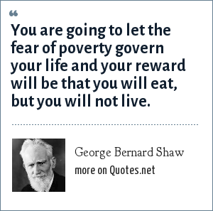 George Bernard Shaw: You are going to let the fear of poverty govern your life and your reward will be that you will eat, but you will not live.