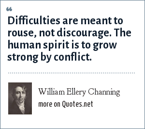 William Ellery Channing: Difficulties are meant to rouse, not discourage. The human spirit is to grow strong by conflict.