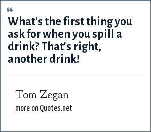 Tom Zegan: What's the first thing you ask for when you spill a drink? That's right, another drink!