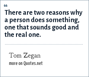 Tom Zegan: There are two reasons why a person does something, one that sounds good and the real one.