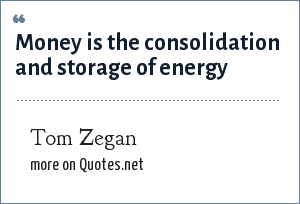 Tom Zegan: Money is the consolidation and storage of energy