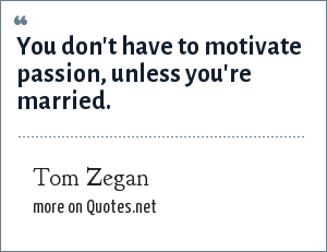 Tom Zegan: You don't have to motivate passion, unless you're married.