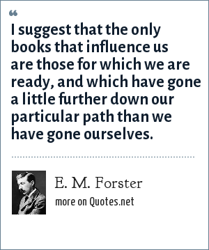 E. M. Forster: I suggest that the only books that influence us are those for which we are ready, and which have gone a little further down our particular path than we have gone ourselves.
