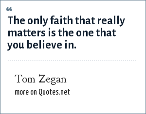Tom Zegan: The only faith that really matters is the one that you believe in.