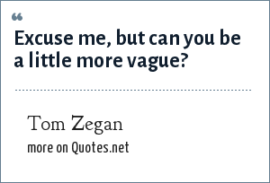 Tom Zegan: Excuse me, but can you be a little more vague?
