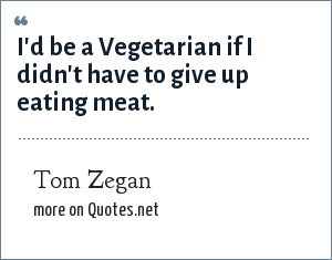 Tom Zegan: I'd be a Vegetarian if I didn't have to give up eating meat.