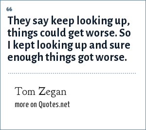 Tom Zegan: They say keep looking up, things could get worse. So I kept looking up and sure enough things got worse.