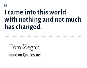 Tom Zegan: I came into this world with nothing and not much has changed.