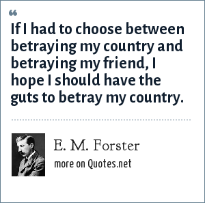 E. M. Forster: If I had to choose between betraying my country and betraying my friend, I hope I should have the guts to betray my country.