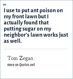 Tom Zegan: I use to put ant poison on my front lawn but I actually found that putting sugar on my neighbor's lawn works just as well.