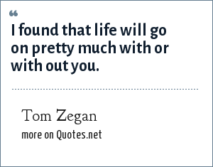 Tom Zegan: I found that life will go on pretty much with or with out you.