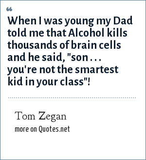 Tom Zegan: When I was young my Dad told me that Alcohol kills thousands of brain cells and he said,