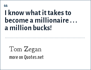 Tom Zegan: I know what it takes to become a millionaire . . . a million bucks!