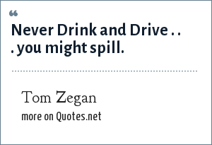 Tom Zegan: Never Drink and Drive . . . you might spill.