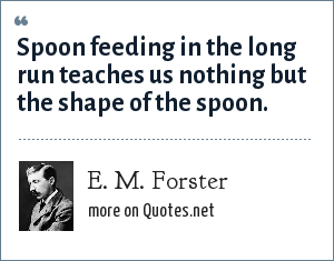 E. M. Forster: Spoon feeding in the long run teaches us nothing but the shape of the spoon.