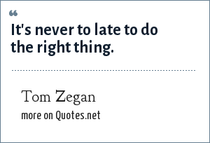 Tom Zegan: It's never to late to do the right thing.