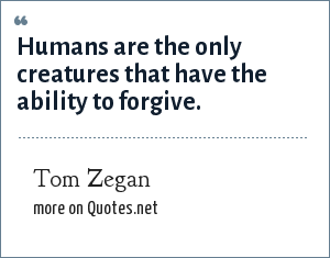 Tom Zegan: Humans are the only creatures that have the ability to forgive.