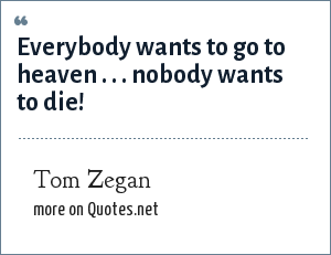 Tom Zegan: Everybody wants to go to heaven . . . nobody wants to die!