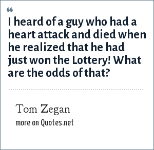 Tom Zegan: I heard of a guy who had a heart attack and died when he realized that he had just won the Lottery! What are the odds of that?