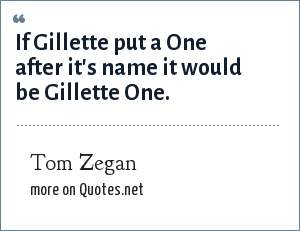 Tom Zegan: If Gillette put a One after it's name it would be Gillette One.
