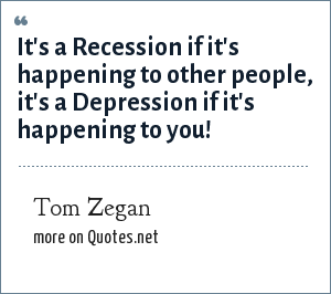 Tom Zegan: It's a Recession if it's happening to other people, it's a Depression if it's happening to you!