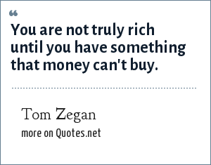 Tom Zegan: You are not truly rich until you have something that money can't buy.