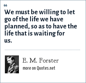 E. M. Forster: We must be willing to let go of the life we have planned, so as to have the life that is waiting for us.