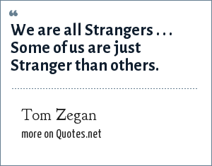 Tom Zegan: We are all Strangers . . . Some of us are just Stranger than others.