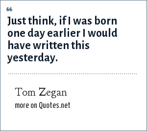 Tom Zegan: Just think, if I was born one day earlier I would have written this yesterday.