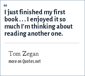 Tom Zegan: I just finished my first book . . . I enjoyed it so much I'm thinking about reading another one.