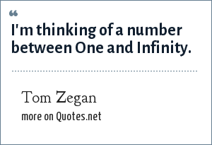 Tom Zegan: I'm thinking of a number between One and Infinity.