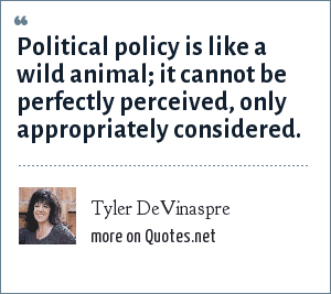Tyler DeVinaspre: Political policy is like a wild animal; it cannot be perfectly perceived, only appropriately considered.