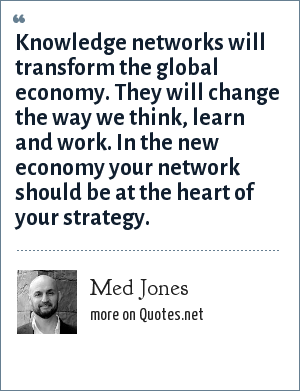 Med Jones: Knowledge networks will transform the global economy. They will change the way we think, learn and work. In the new economy your network should be at the heart of your strategy.