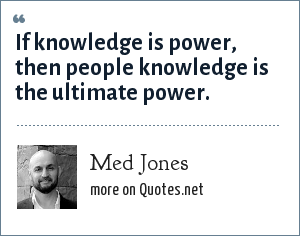 Med Jones: If knowledge is power, then people knowledge is the ultimate power.