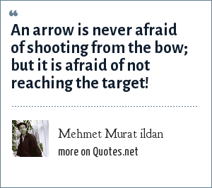 Mehmet Murat ildan: An arrow is never afraid of shooting from the bow; but it is afraid of not reaching the target!