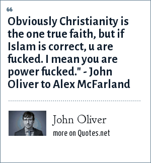 John Oliver: Obviously Christianity is the one true faith, but if Islam is correct, u are fucked. I mean you are power fucked.