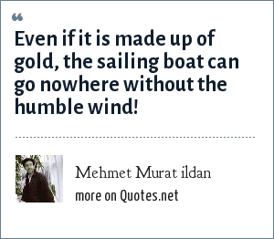Mehmet Murat ildan: Even if it is made up of gold, the sailing boat can go nowhere without the humble wind!